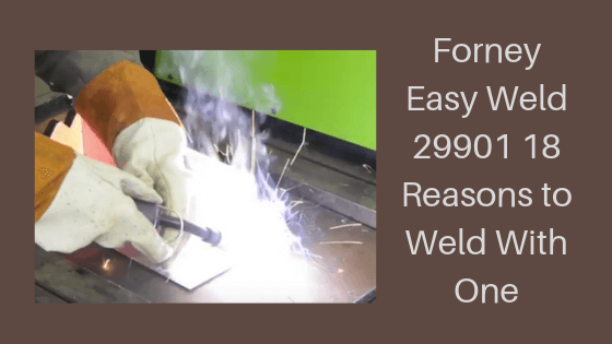 Forney Easy Weld 29901 (Review) 17 Reasons To Weld With One