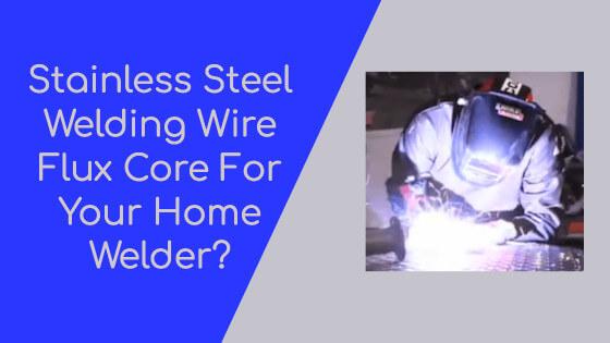 [Home Welder] What Stainless Steel Flux Core Welding Wire