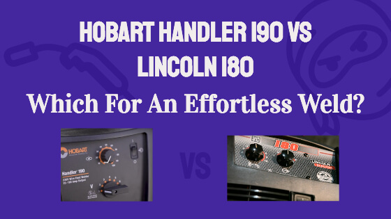 Hobart Handler 190 vs Lincoln 180 Want An Effortless Weld?