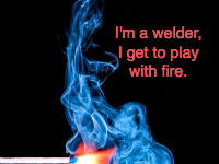 Im A Welder I Get To Play With Fire