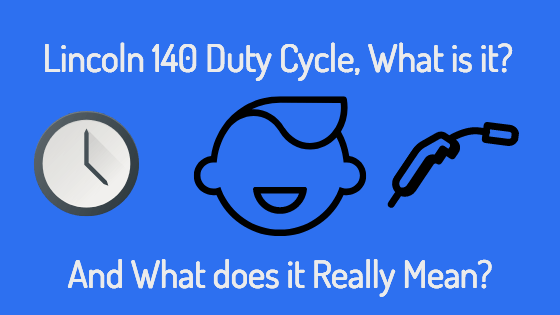 Lincoln 140 Duty Cycle, What Is It? And What Does It Really Mean?