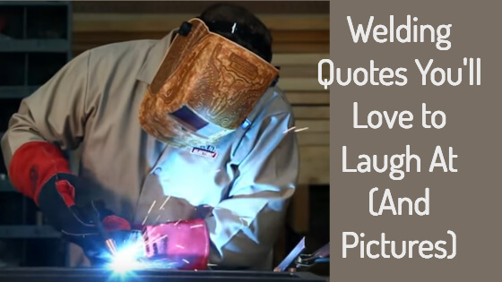 Welding Quotes You'll Love to Laugh At (And Pictures)