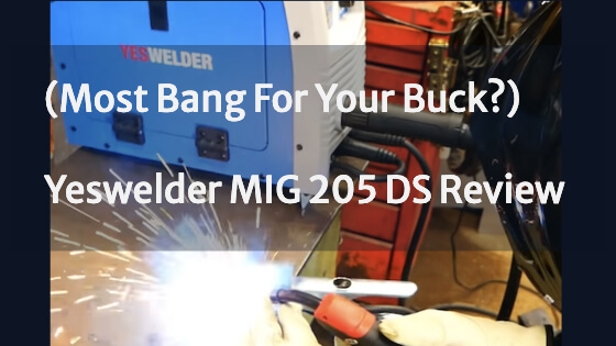 (Most Bang For Your Buck?) Yeswelder MIG 205 DS Review